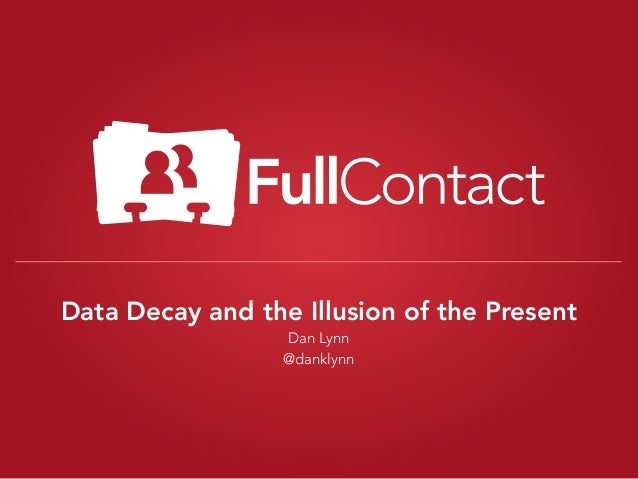Data Decay and the Illusion of the Present Dan Lynn @danklynn