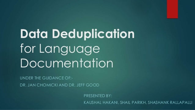 Data Deduplication for Language Documentation UNDER THE GUIDANCE OF:- DR. JAN CHOMICKI AND DR. JEFF GOOD PRESENTED BY: KAU...