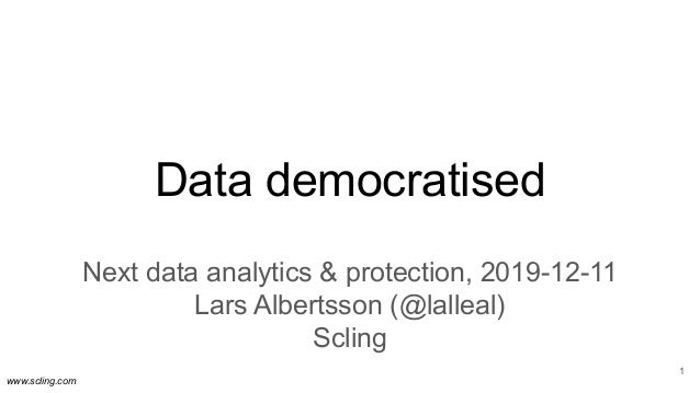 www.scling.com Data democratised Next data analytics & protection, 2019-12-11 Lars Albertsson (@lalleal) Scling 1