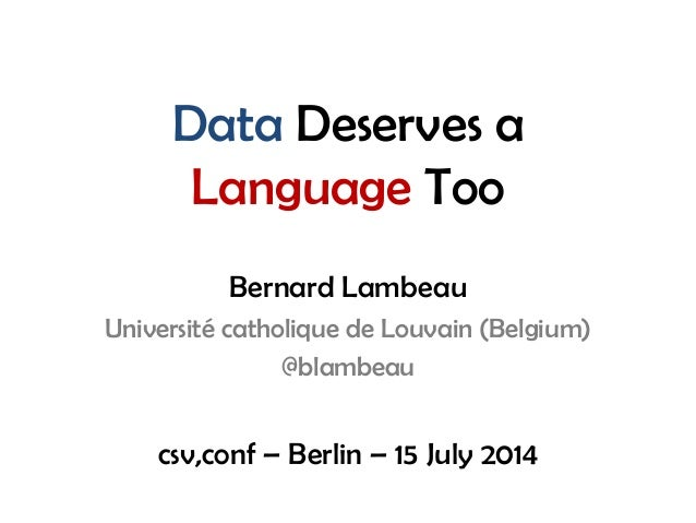 Data Deserves a Language Too Bernard Lambeau Université catholique de Louvain (Belgium) @blambeau csv,conf – Berlin – 15 J...