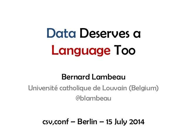 Data Deserves a Language Too Bernard Lambeau Université catholique de Louvain (Belgium) @blambeau csv,conf – Berlin – 15 J...