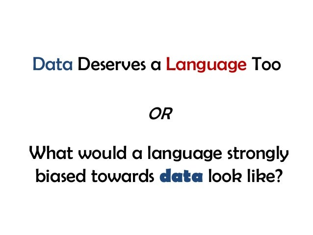 Data Deserves a Language Too What would a language strongly biased towards data look like? OR