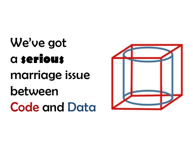 We've got a serious marriage issue between Code and Data