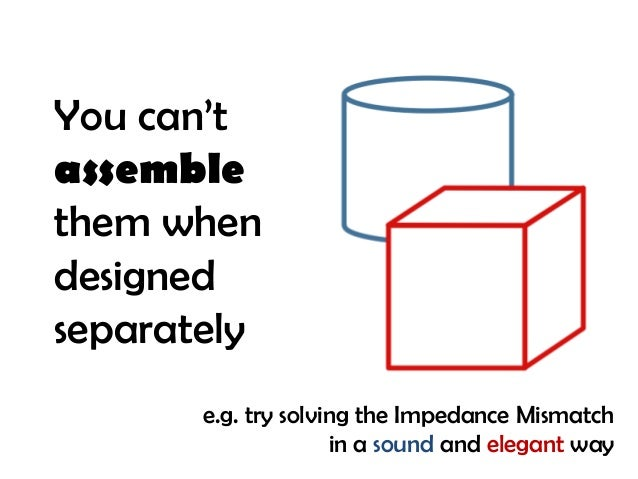 You can't assemble them when designed separately e.g. try solving the Impedance Mismatch in a sound and elegant way