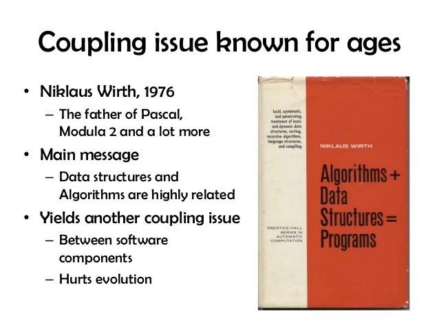 Coupling issue known for ages • Niklaus Wirth, 1976 – The father of Pascal, Modula 2 and a lot more • Main message – Data ...