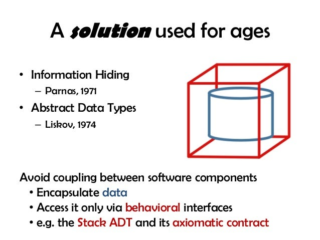 A solution used for ages • Information Hiding – Parnas, 1971 • Abstract Data Types – Liskov, 1974 Avoid coupling between s...