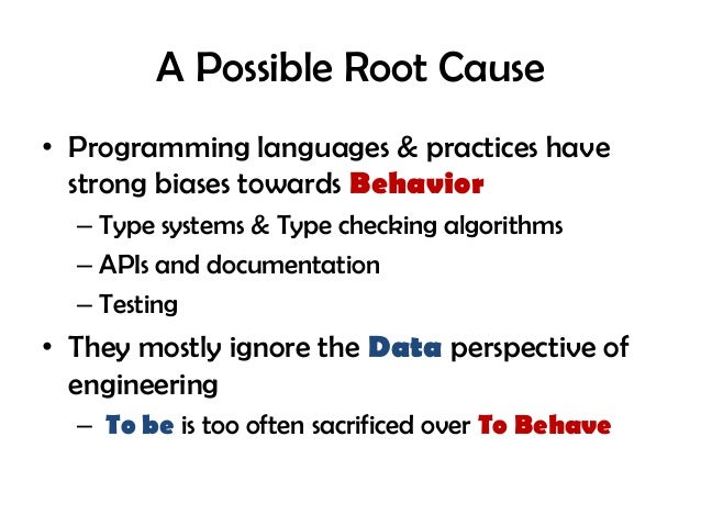 A Possible Root Cause • Programming languages & practices have strong biases towards Behavior – Type systems & Type checki...