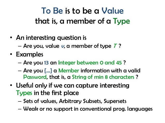 To Be is to be a Value that is, a member of a Type • An interesting question is – Are you, value v, a member of type T ? •...