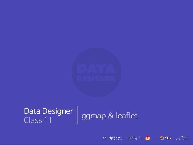 Data Designer Class 11 ggmap & leaflet