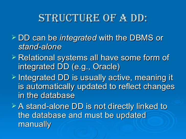 Structure of a DD: <ul><li>DD can be  integrated  with the DBMS or  stand-alone </li></ul><ul><li>Relational systems all h...
