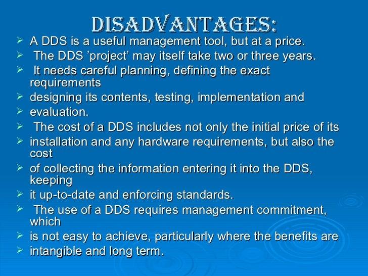Disadvantages: <ul><li>A DDS is a useful management tool, but at a price. </li></ul><ul><li>The DDS 'project' may itself t...