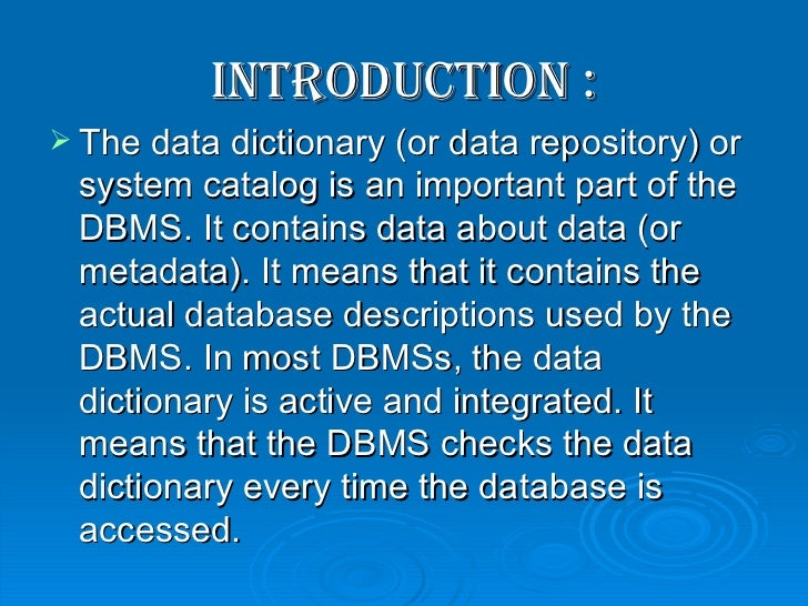 <ul><li>Introduction : </li></ul><ul><li>The data dictionary (or data repository) or system catalog is an important part o...