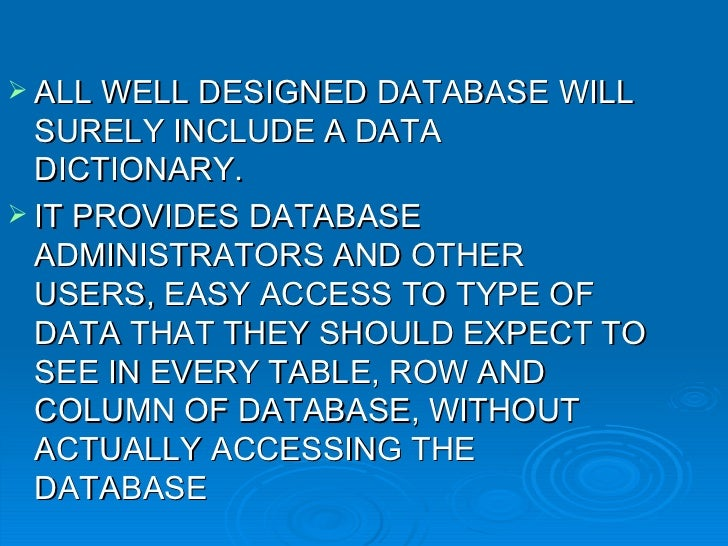 <ul><li>ALL WELL DESIGNED DATABASE WILL SURELY INCLUDE A DATA DICTIONARY. </li></ul><ul><li>IT PROVIDES DATABASE ADMINISTR...