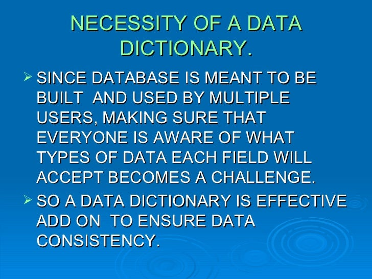 NECESSITY OF A DATA DICTIONARY. <ul><li>SINCE DATABASE IS MEANT TO BE BUILT  AND USED BY MULTIPLE USERS, MAKING SURE THAT ...