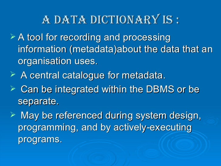 A data dictionary is : <ul><li>A tool for recording and processing information (metadata)about the data that an organisati...