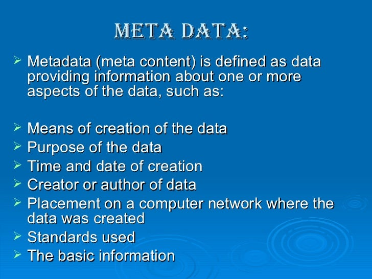 Meta data: <ul><li>Metadata (meta content) is defined as data providing information about one or more aspects of the data,...