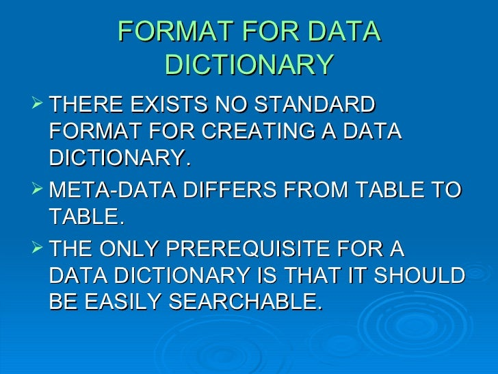 FORMAT FOR DATA DICTIONARY <ul><li>THERE EXISTS NO STANDARD FORMAT FOR CREATING A DATA DICTIONARY. </li></ul><ul><li>META-...