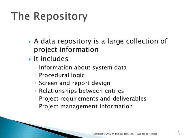  A data repository is a large collection of project information  It includes ◦ Information about system data ◦ Procedura...