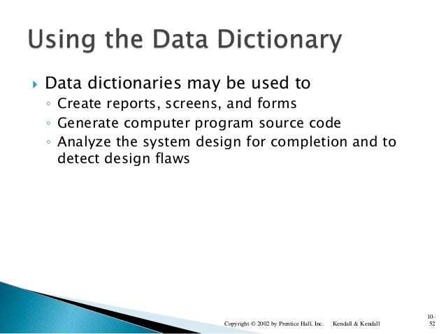  Data dictionaries may be used to ◦ Create reports, screens, and forms ◦ Generate computer program source code ◦ Analyze ...