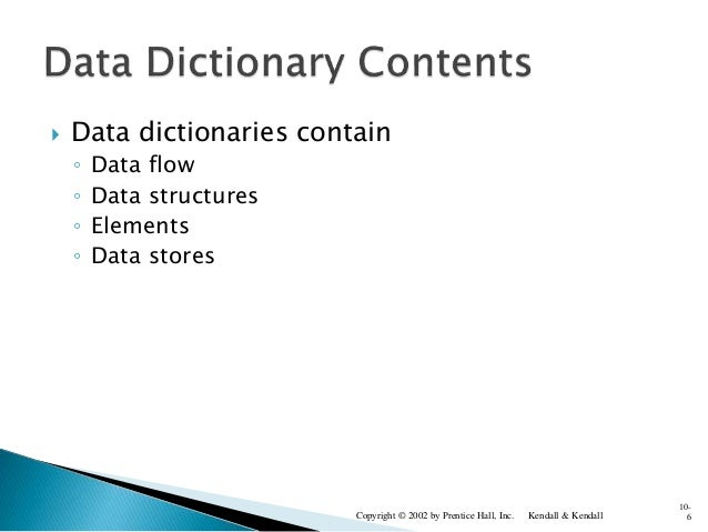  Data dictionaries contain ◦ Data flow ◦ Data structures ◦ Elements ◦ Data stores Kendall & KendallCopyright © 2002 by Pr...
