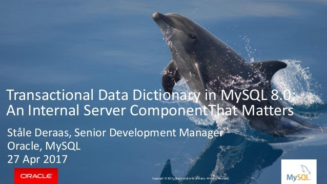 Copyright © 2017, Oracle and/or its affiliates. All rights reserved. | Transactional Data Dictionary in MySQL 8.0: An Inte...