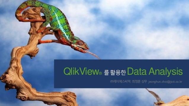 QlikView® 를 활용한 Data Analysis ㈜제이에스씨텍 최정훈 상무 jeonghun.choi@jsct.co.kr