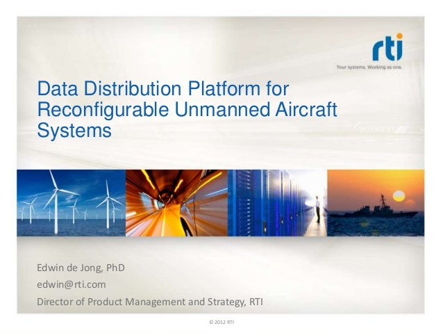 Data Distribution Platform for Reconfigurable Unmanned Aircraft Systems Edwin de Jong, PhD edwin@rti.com Director of Produ...