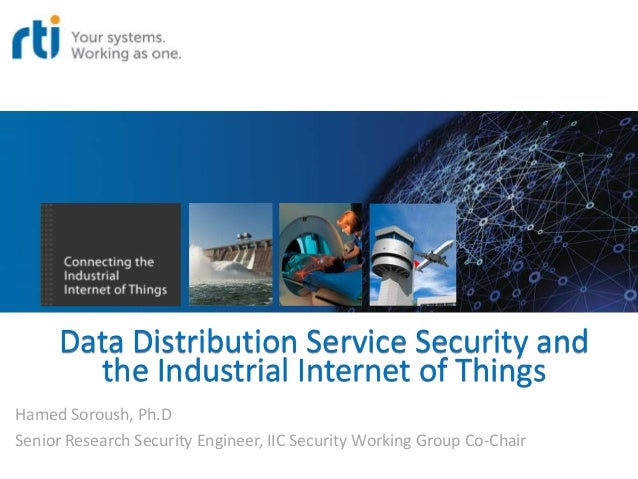 Data Distribution Service Security and the Industrial Internet of Things Hamed Soroush, Ph.D Senior Research Security Engi...