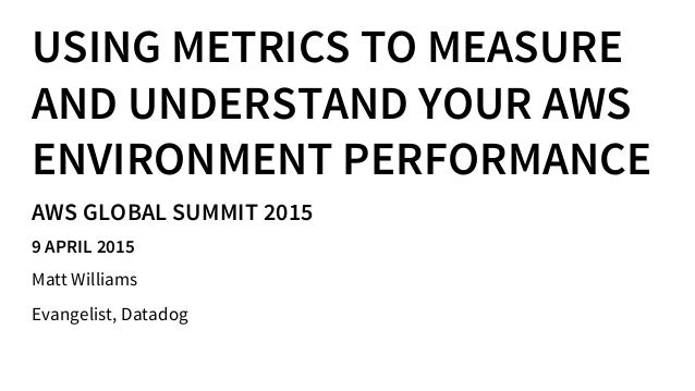 USING METRICS TO MEASURE AND UNDERSTAND YOUR AWS ENVIRONMENT PERFORMANCE AWS GLOBAL SUMMIT 2015 9 APRIL 2015 Matt Williams...