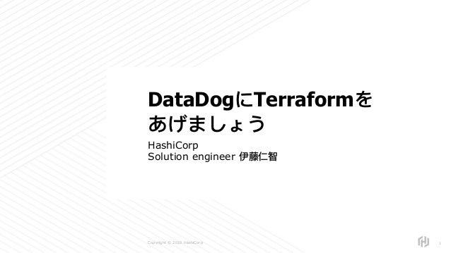 s Copyright © 2018 HashiCorp HashiCorp Solution engineer 伊藤仁智 !1 DataDogにTerraformを あげましょう