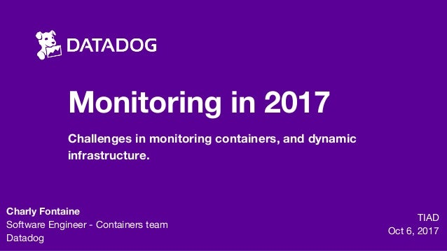 Monitoring in 2017 Challenges in monitoring containers, and dynamic infrastructure. TIAD  Oct 6, 2017 Charly Fontaine Soft...
