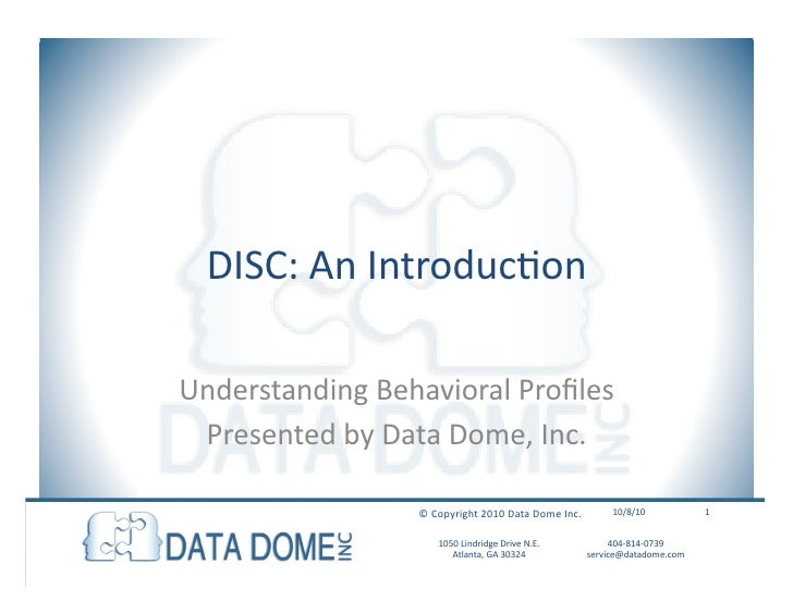 DISC: An Introduction Understanding Behavioral Profiles Presented by Data Dome, Inc. 10/08/10 © Copyright 2010 Data Dome I...