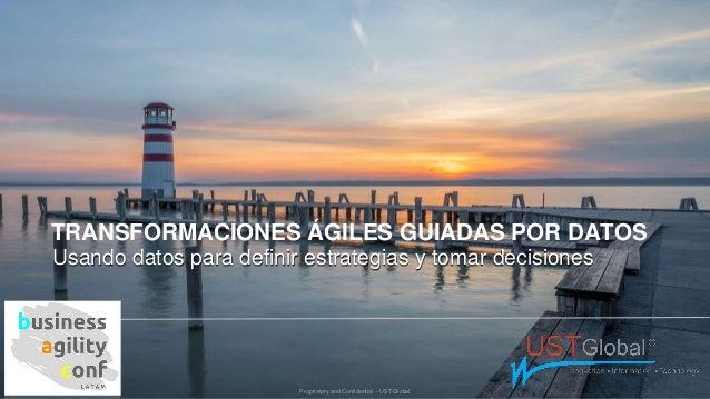Proprietary and Confidential – UST Global TRANSFORMACIONES ÁGILES GUIADAS POR DATOS Usando datos para definir estrategias ...