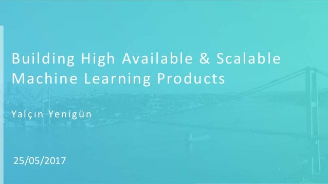 Building High Available & Scalable Machine Learning Products Yalçın Yenigün 25/05/2017