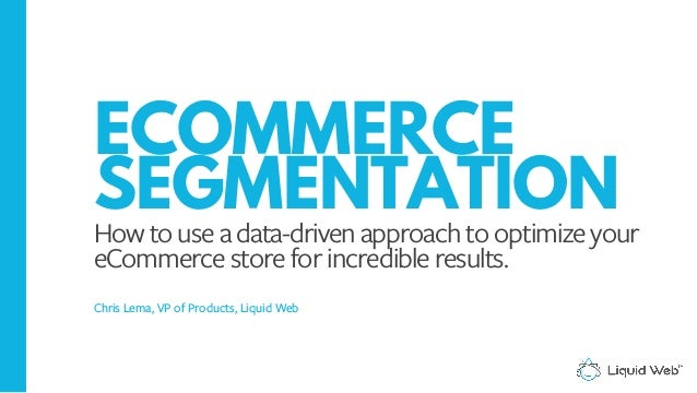 ECOMMERCE SEGMENTATION How to use a data-driven approach to optimize your eCommerce store for incredible results. Chris Le...
