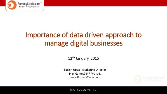 © Play Games24x7 Pvt. Ltd. Importance of data driven approach to manage digital businesses 12th January, 2015 Sachin Uppal...