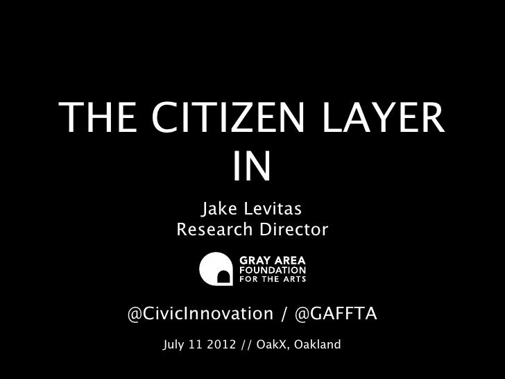 THE CITIZEN LAYER        IN           Jake Levitas        Research Director   @CivicInnovation / @GAFFTA      July 11 2012...