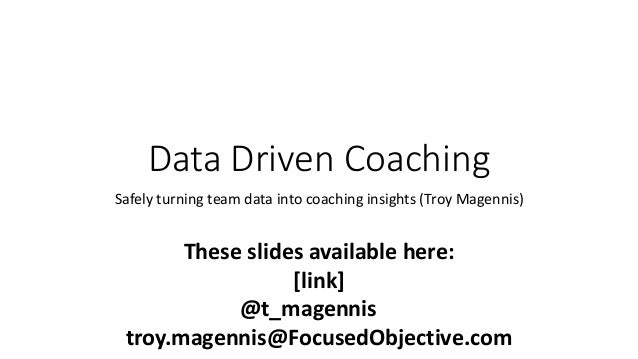 Data Driven Coaching Safely turning team data into coaching insights (Troy Magennis) These slides available here: [link] @...