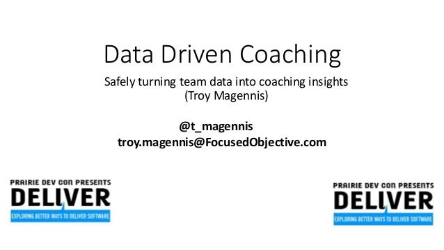 Data Driven Coaching Safely turning team data into coaching insights (Troy Magennis) @t_magennis troy.magennis@FocusedObje...