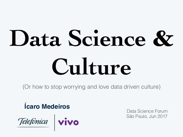 Data Science & Culture (Or how to stop worrying and love data driven culture) Ícaro Medeiros Data Science Forum São Paulo,...