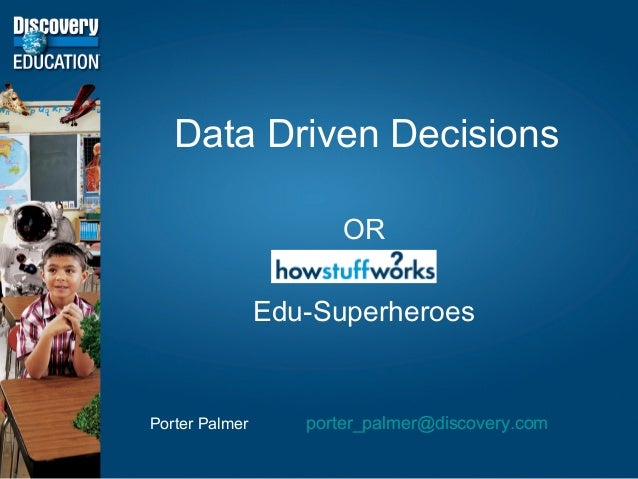 Data Driven Decisions OR Edu-Superheroes Porter Palmer porter_palmer@discovery.com