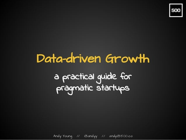 Andy Young // @andyy // andy@500.co Data-driven Growth a practical guide for pragmatic startups