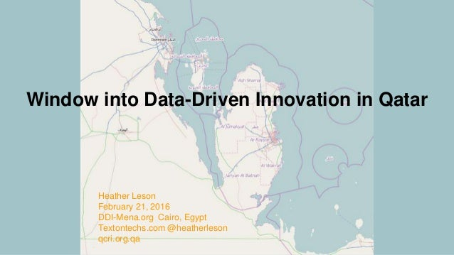 Window into Data-Driven Innovation in Qatar Heather Leson February 21, 2016 DDI-Mena.org Cairo, Egypt Textontechs.com @hea...