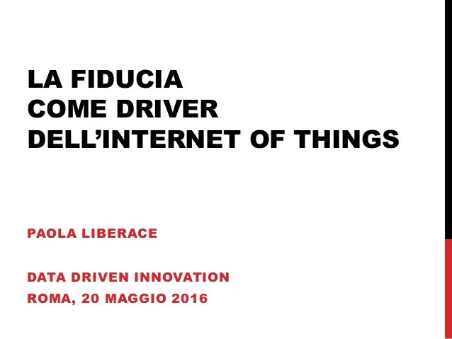 LA FIDUCIA COME DRIVER DELL'INTERNET OF THINGS PAOLA LIBERACE DATA DRIVEN INNOVATION ROMA, 20 MAGGIO 2016