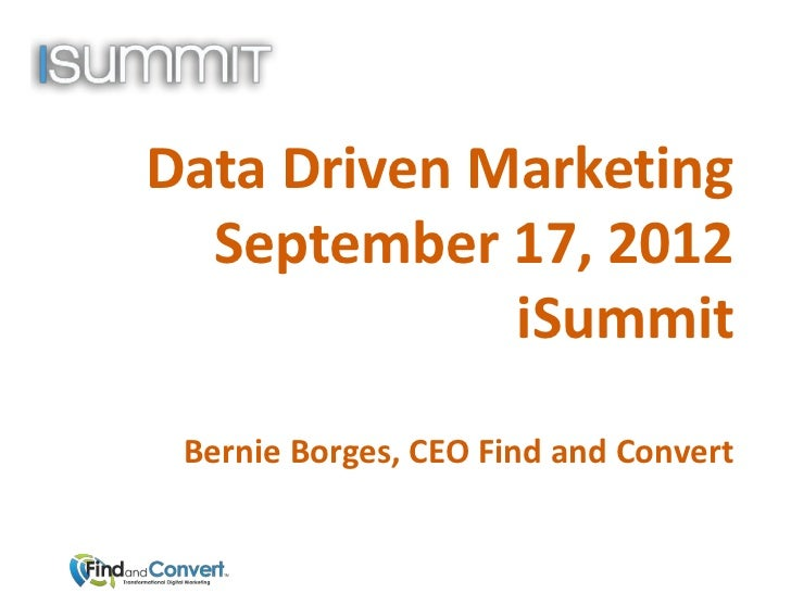 Data Driven Marketing  September 17, 2012             iSummit Bernie Borges, CEO Find and Convert