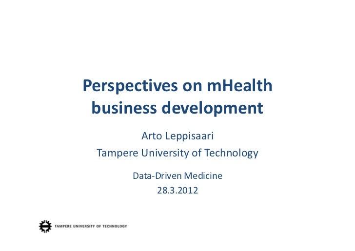 Perspectives onmHealth businessdevelopment         ArtoLeppisaari TampereUniversity ofTechnology        Data‐Driven M...