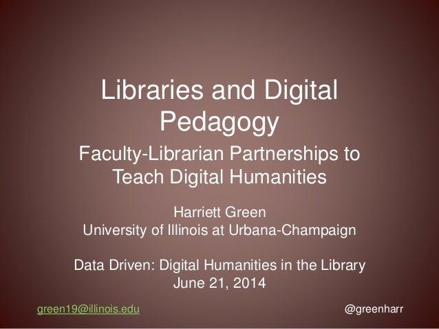 Libraries and Digital Pedagogy Faculty-Librarian Partnerships to Teach Digital Humanities green19@illinois.edu @greenharr ...
