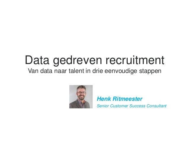 Data gedreven recruitment Van data naar talent in drie eenvoudige stappen ​Henk Ritmeester ​Senior Customer Success Consul...
