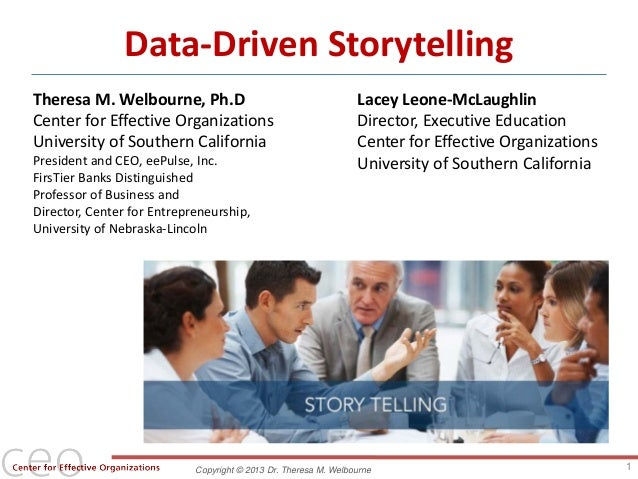 Copyright © 2013 Dr. Theresa M. WelbourneData-Driven StorytellingTheresa M. Welbourne, Ph.DCenter for Effective Organizati...