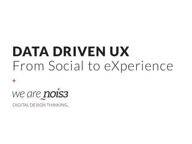 + DATA DRIVEN UX From Social to eXperience DIGITAL DESIGN THINKING.